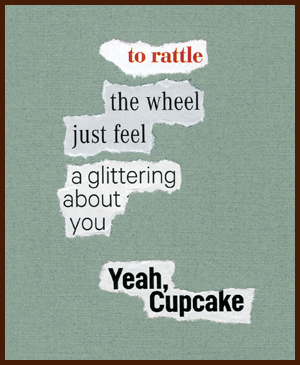 found poem by j.i. kleinberg ~ Yeah, Cupcake